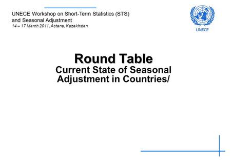 Round Table Round Table Current State of Seasonal Adjustment in Countries/ UNECE Workshop on Short-Term Statistics (STS) and Seasonal Adjustment 14 – 17.