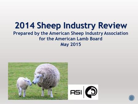 2014 Sheep Industry Review Prepared by the American Sheep Industry Association for the American Lamb Board May 2015.