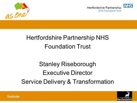 Hertfordshire Partnership NHS Foundation Trust Hertfordshire Partnership NHS Foundation Trust Stanley Riseborough Executive Director Service Delivery &