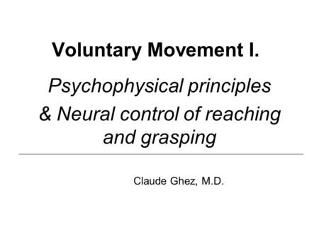 Voluntary Movement I. Psychophysical principles & Neural control of reaching and grasping Claude Ghez, M.D.
