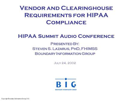 Vendor and Clearinghouse Requirements for HIPAA Compliance HIPAA Summit Audio Conference Presented By: Steven S. Lazarus, PhD, FHIMSS Boundary Information.