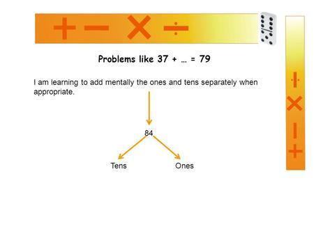 Problems like 37 + … = 79 I am learning to add mentally the ones and tens separately when appropriate. 84 TensOnes.
