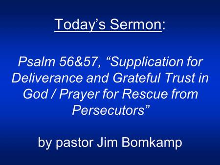 "Today's Sermon: Psalm 56&57, ""Supplication for Deliverance and Grateful Trust in God / Prayer for Rescue from Persecutors"" by pastor Jim Bomkamp."