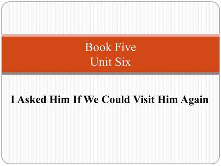 I Asked Him If We Could Visit Him Again Book Five Unit Six.