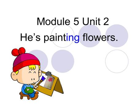Module 5 Unit 2 He's painting flowers.. fly---flying read---reading walk---walking drink---drinking draw---drawing sleep---sleeping jump---jumping eat.