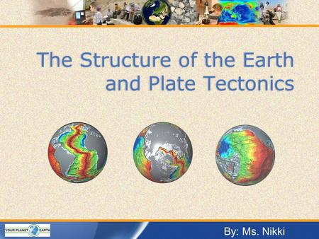The Structure of the Earth and Plate Tectonics By: Ms. Nikki.