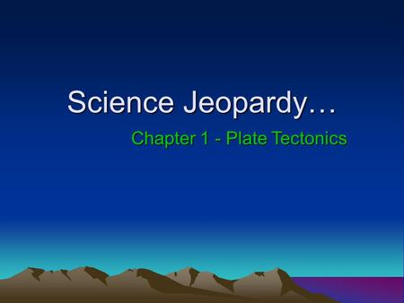 Science Jeopardy… Chapter 1 - Plate Tectonics Today's Categories… Vocabulary Layers of the Earth Heat Transfer and Continental Drift Sea-floor Spreading.