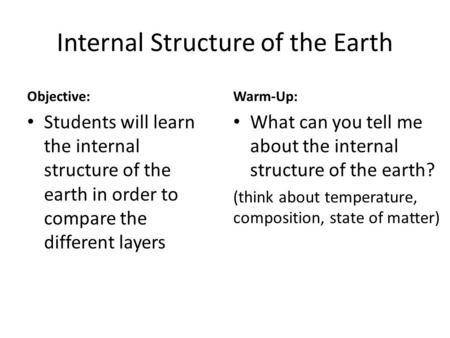 Internal Structure of the Earth Objective: Students will learn the internal structure of the earth in order to compare the different layers Warm-Up: What.