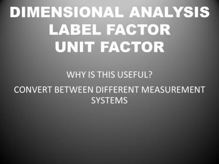 WHY IS THIS USEFUL? CONVERT BETWEEN DIFFERENT MEASUREMENT SYSTEMS DIMENSIONAL ANALYSIS LABEL FACTOR UNIT FACTOR.