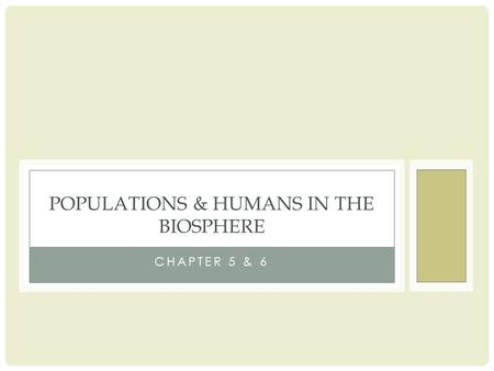 CHAPTER 5 & 6 POPULATIONS & HUMANS IN THE BIOSPHERE.