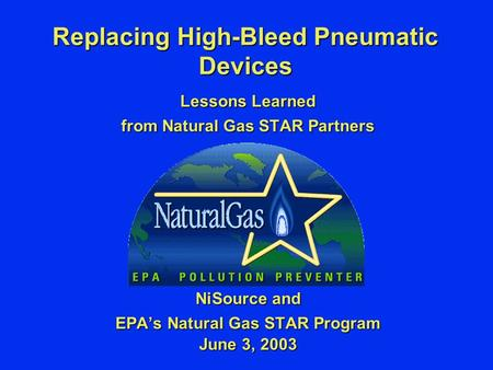 Replacing High-Bleed Pneumatic Devices Lessons Learned from Natural Gas STAR Partners NiSource and EPA's Natural Gas STAR Program June 3, 2003.
