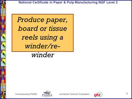 1 Commissioned by PAMSA and German Technical Co-Operation National Certificate in Paper & Pulp Manufacturing NQF Level 2 Produce paper, board or tissue.