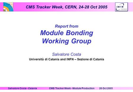 CMS Tracker Week, CERN, 24-28 Oct 2005 26 Oct 2005CMS Tracker Week - Module ProductionSalvatore Costa - Catania Report from Module Bonding Working Group.