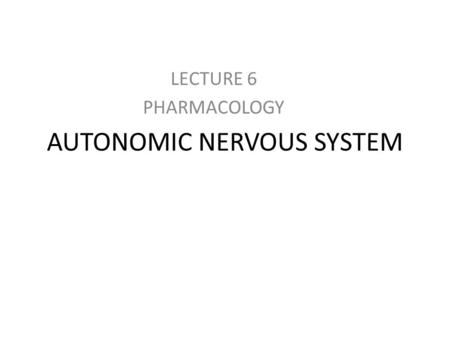 AUTONOMIC NERVOUS SYSTEM LECTURE 6 PHARMACOLOGY. Autonomic Pharmacology Autonomic Nervous System – This system is divided into two separate systems. –