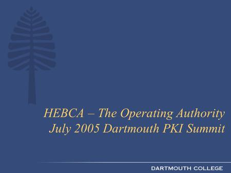 HEBCA – The Operating Authority July 2005 Dartmouth PKI Summit.