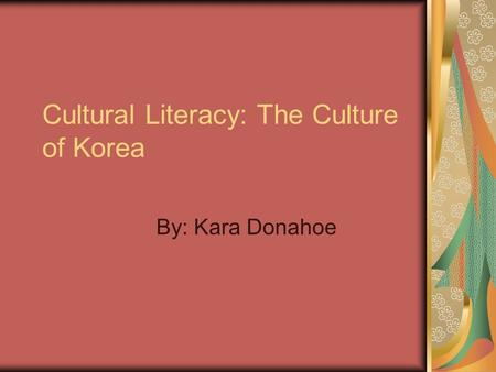 Cultural Literacy: The Culture of Korea By: Kara Donahoe.