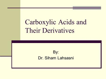 Carboxylic Acids and Their Derivatives By: Dr. Siham Lahsasni.