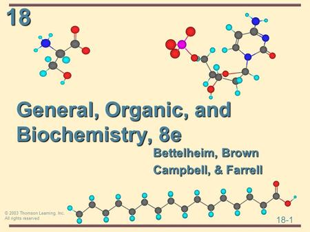 18 18-1 © 2003 Thomson Learning, Inc. All rights reserved General, Organic, and Biochemistry, 8e Bettelheim, Brown Campbell, & Farrell.