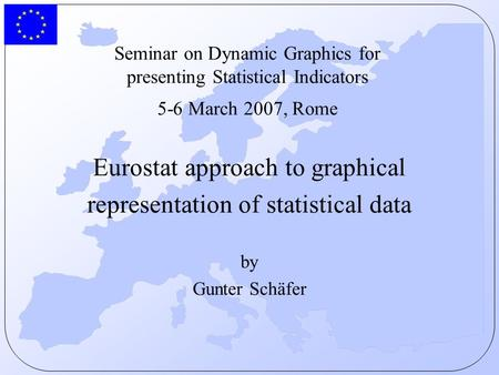 Seminar on Dynamic Graphics for presenting Statistical Indicators 5-6 March 2007, Rome Eurostat approach to graphical representation of statistical data.