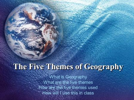 The Five Themes of Geography What is Geography What are the five themes How are the five themes used How will I use this in class.