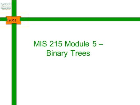 ISOM MIS 215 Module 5 – Binary Trees. ISOM Where are we? 2 Intro to Java, Course Java lang. basics Arrays Introduction NewbieProgrammersDevelopersProfessionalsDesigners.