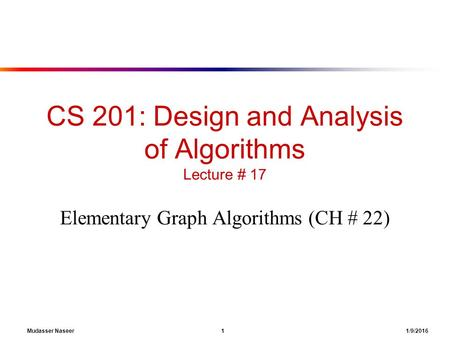 Mudasser Naseer 1 1/9/2016 CS 201: Design and Analysis of Algorithms Lecture # 17 Elementary Graph Algorithms (CH # 22)