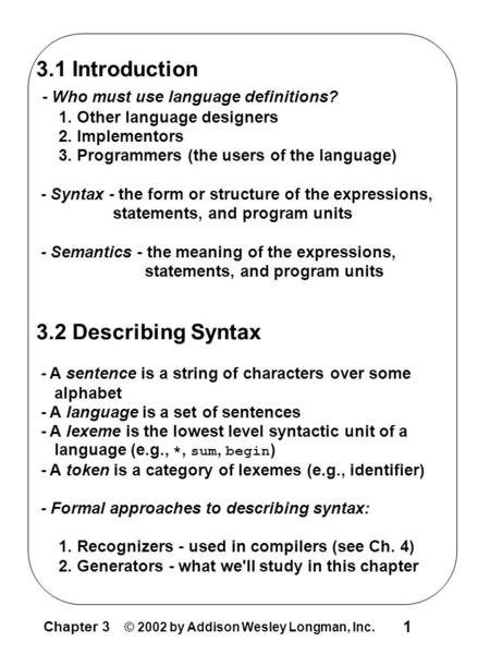 Chapter 3 © 2002 by Addison Wesley Longman, Inc. 1 3.1 Introduction - Who must use language definitions? 1. Other language designers 2. Implementors 3.