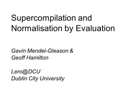 Supercompilation and Normalisation by Evaluation Gavin Mendel-Gleason & Geoff Hamilton Dublin City University.