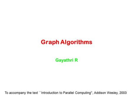 Graph Algorithms Gayathri R To accompany the text ``Introduction to Parallel Computing'', Addison Wesley, 2003.