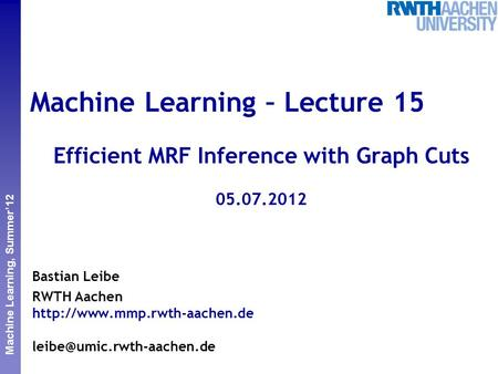 Perceptual and Sensory Augmented Computing Machine Learning, Summer'12 Machine Learning – Lecture 15 Efficient MRF Inference with Graph Cuts 05.07.2012.