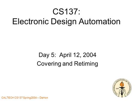 CALTECH CS137 Spring2004 -- DeHon 1 CS137: Electronic Design Automation Day 5: April 12, 2004 Covering and Retiming.