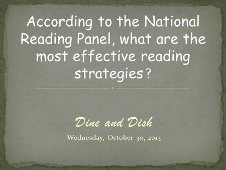 Dine and Dish Wednesday, October 30, 2013 According to the National Reading Panel, what are the most effective reading strategies ?