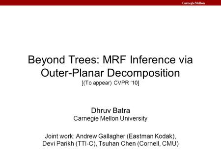 Beyond Trees: MRF Inference via Outer-Planar Decomposition [(To appear) CVPR '10] Dhruv Batra Carnegie Mellon University Joint work: Andrew Gallagher (Eastman.