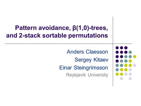 Pattern avoidance, β(1,0)-trees, and 2-stack sortable permutations Anders Claesson Sergey Kitaev Einar Steingrímsson Reykjavík University.