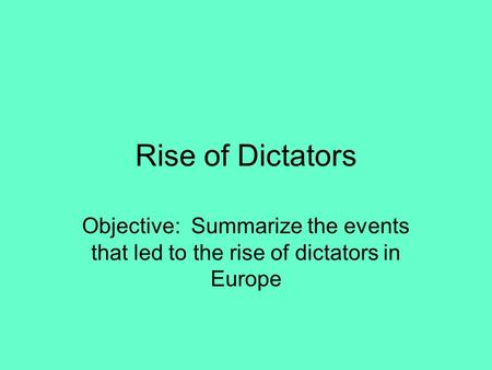 Rise of Dictators Objective: Summarize the events that led to the rise of dictators in Europe.