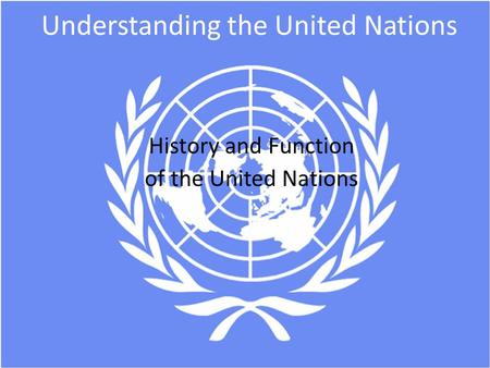 Understanding the United Nations History and Function of the United Nations.
