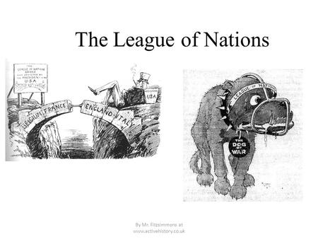 By Mr. Fitzsimmons at www.activehistory.co.uk The League of Nations.
