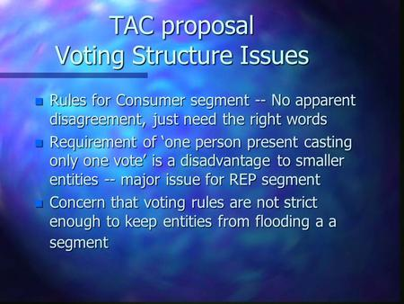 TAC proposal Voting Structure Issues n Rules for Consumer segment -- No apparent disagreement, just need the right words n Requirement of 'one person present.