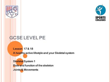 GCSE LEVEL PE Lesson 17 & 18 A healthy active lifestyle and your Skeletal system Skeletal System 1 Role and function of the skeleton Joints & Movements.