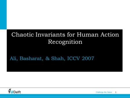 1 Challenge the future Chaotic Invariants for Human Action Recognition Ali, Basharat, & Shah, ICCV 2007.