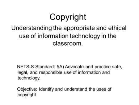 Copyright Understanding the appropriate and ethical use of information technology in the classroom. NETS-S Standard: 5A) Advocate and practice safe, legal,