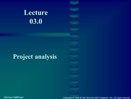 Lecture 03.0 Project analysis Copyright © 2006 by The McGraw-Hill Companies, Inc. All rights reserved McGraw-Hill/Irwin.