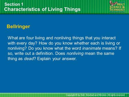 Characteristics of Living Things Section 1 Bellringer What are four living and nonliving things that you interact with every day? How do you know whether.