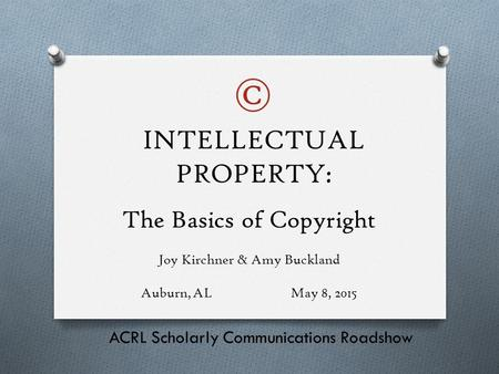 The Basics of Copyright Joy Kirchner & Amy Buckland Auburn, ALMay 8, 2015 ACRL Scholarly Communications Roadshow INTELLECTUAL PROPERTY: ©