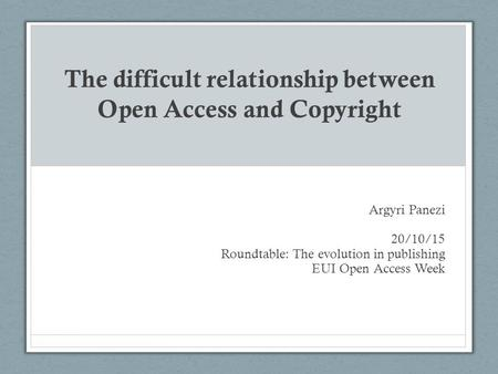 The difficult relationship between Open Access and Copyright Argyri Panezi 20/10/15 Roundtable: The evolution in publishing EUI Open Access Week.