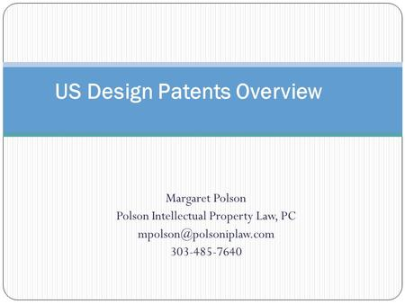 Margaret Polson Polson Intellectual Property Law, PC 303-485-7640 US Design Patents Overview.