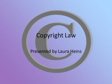 Copyright Law Presented by Laura Heins. What is Copyright Law? A law that protects your original work and gives you the exclusive rights to it. Ensures.