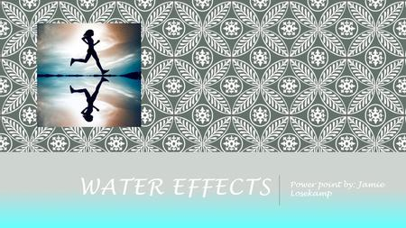 WATER EFFECTS Power point by: Jamie Losekamp. WATER EFFECTS o Cost: free in the app store o Compatible with iPod, iPad and, iPhone o Similar apps are.