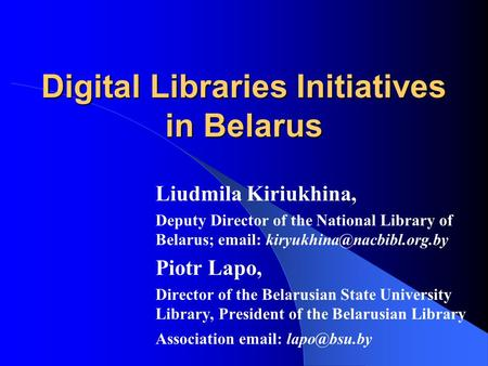 Digital Libraries Initiatives in Belarus Liudmila Kiriukhina, Deputy Director of the National Library of Belarus;   Piotr.