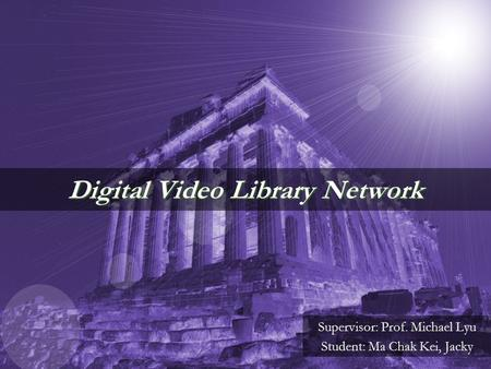 Digital Video Library Network Supervisor: Prof. Michael Lyu Student: Ma Chak Kei, Jacky.